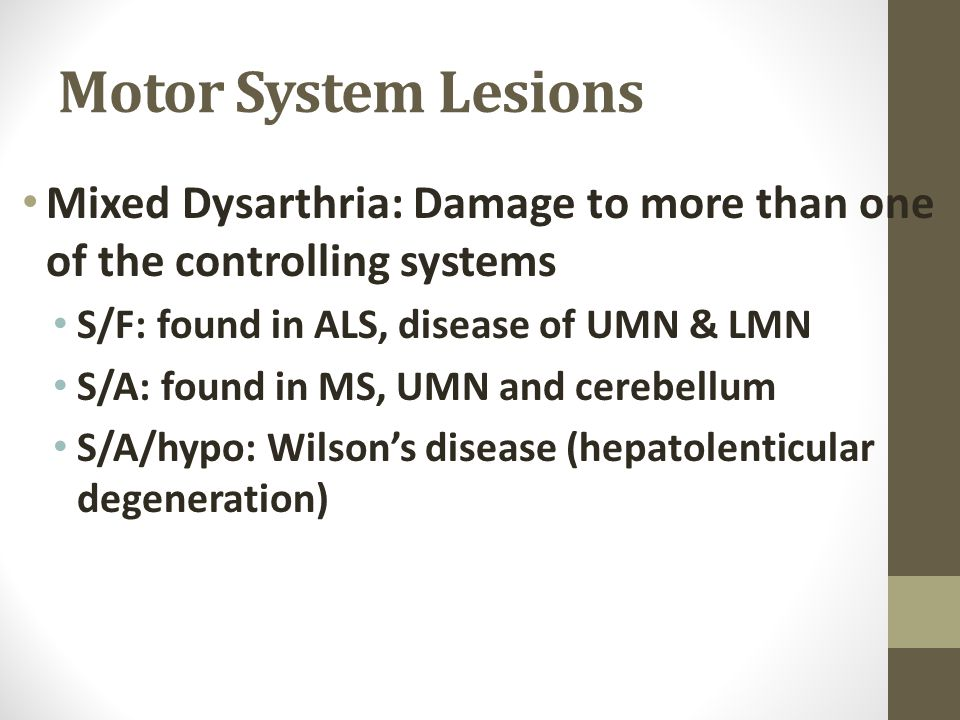 Motor System Lesions Mixed Dysarthria: Damage to more than one of the controlling systems. S/F: found in ALS, disease of UMN & LMN.