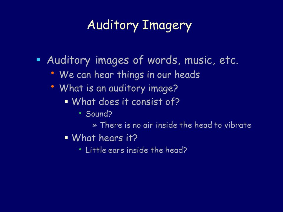 Auditory Imagery Auditory images of words, music, etc.