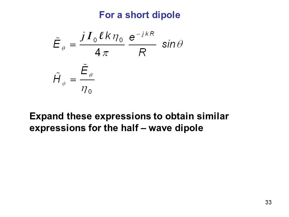 For a short dipole Expand these expressions to obtain similar expressions for the half – wave dipole.