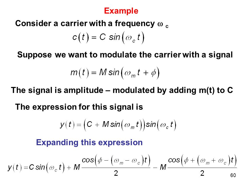 Example Consider a carrier with a frequency  c. Suppose we want to modulate the carrier with a signal.