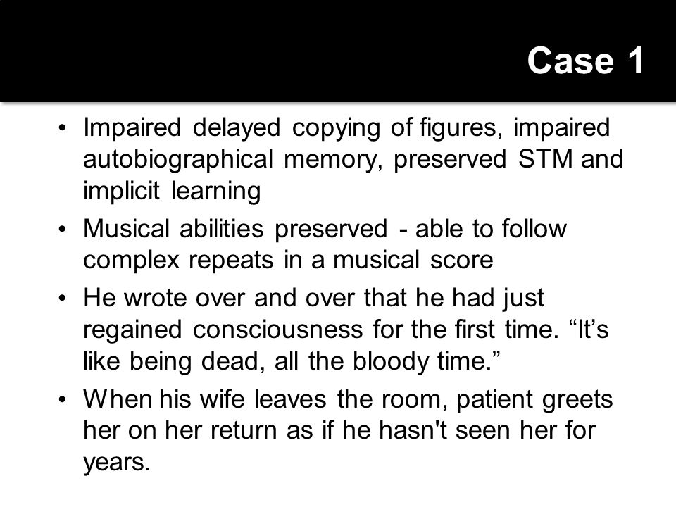 Case 1 Impaired delayed copying of figures, impaired autobiographical memory, preserved STM and implicit learning.