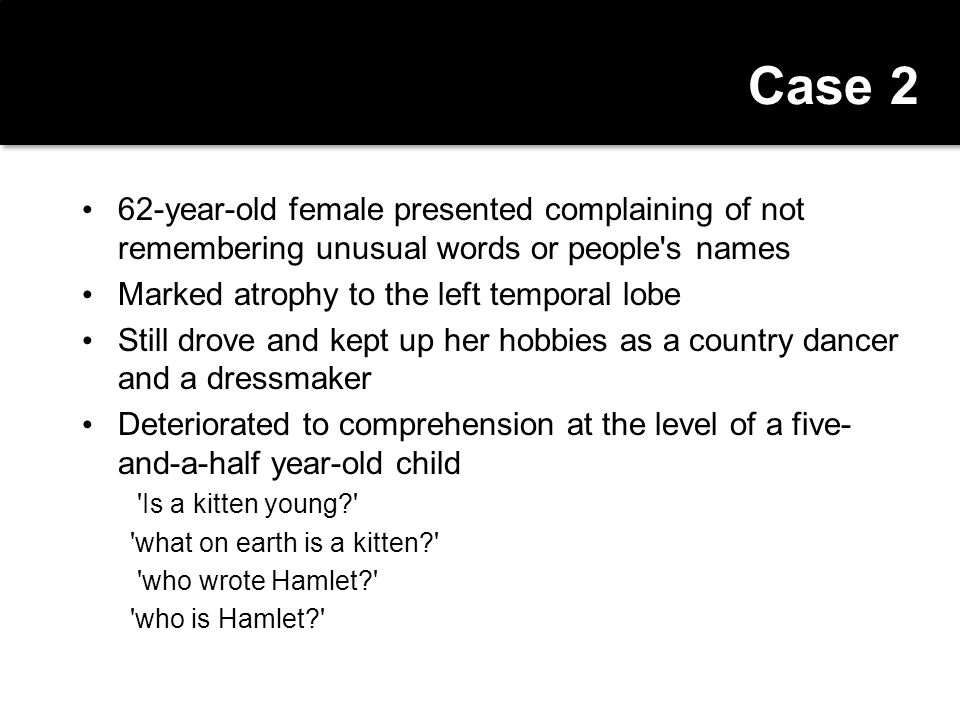 Case 2 62-year-old female presented complaining of not remembering unusual words or people s names.