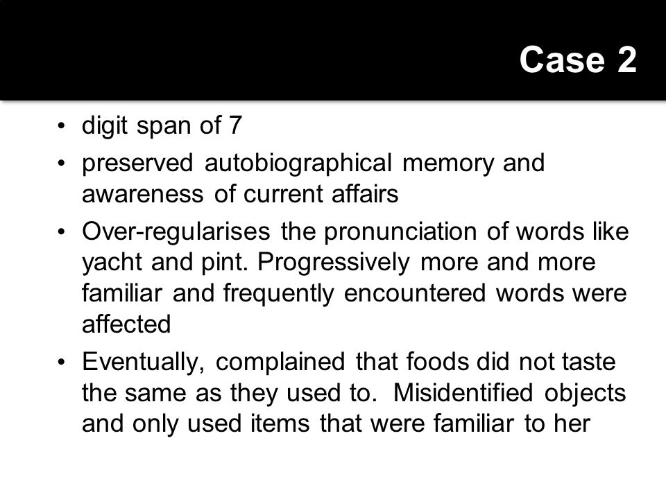 Case 2 digit span of 7. preserved autobiographical memory and awareness of current affairs.