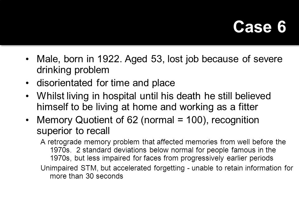 Case 6 Male, born in 1922. Aged 53, lost job because of severe drinking problem. disorientated for time and place.
