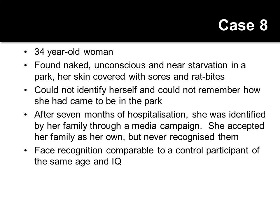 Case 8 34 year-old woman. Found naked, unconscious and near starvation in a park, her skin covered with sores and rat-bites.