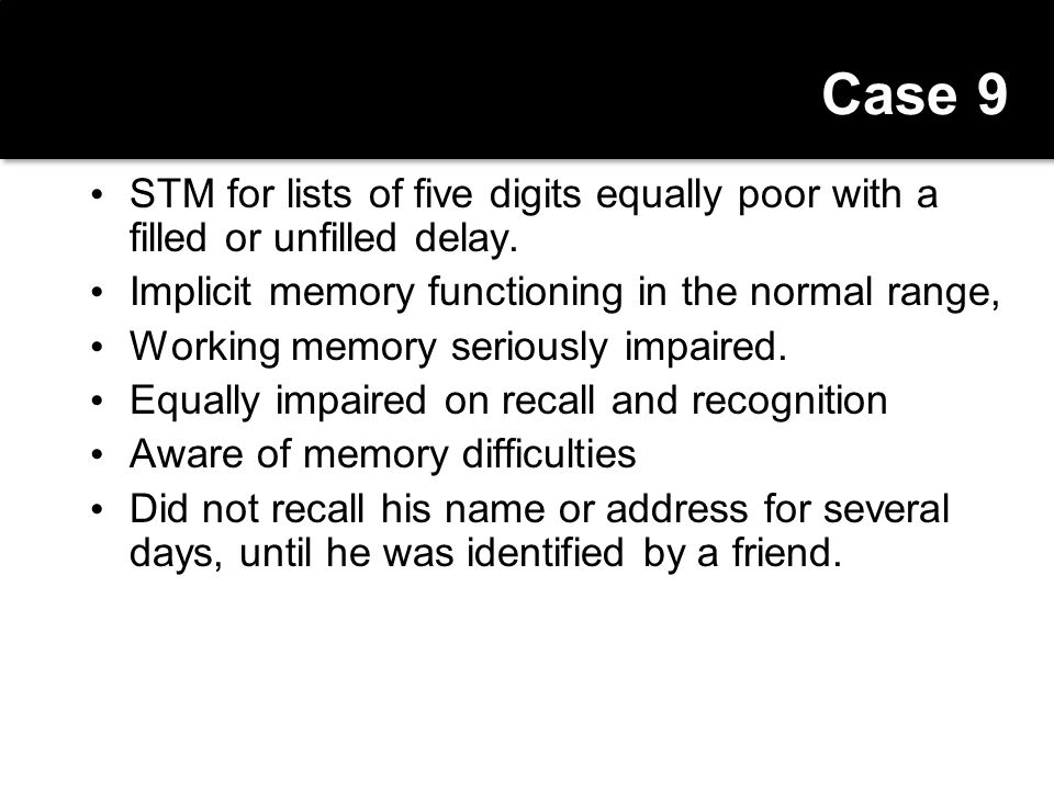 Case 9 STM for lists of five digits equally poor with a filled or unfilled delay. Implicit memory functioning in the normal range,