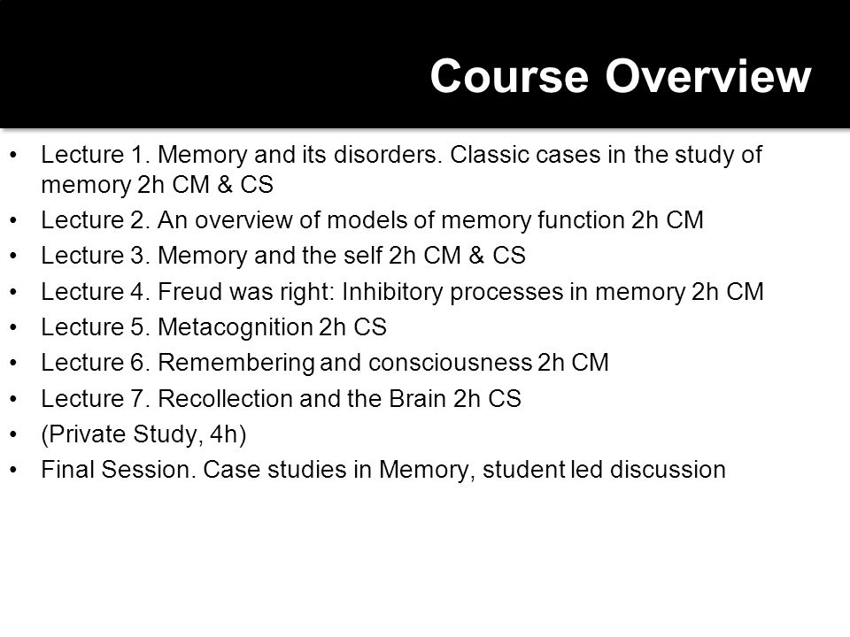 Course Overview Lecture 1. Memory and its disorders. Classic cases in the study of memory 2h CM & CS.