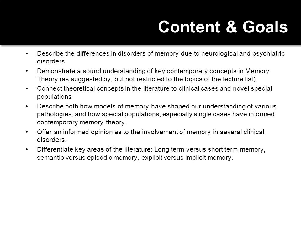 Content & Goals Describe the differences in disorders of memory due to neurological and psychiatric disorders.