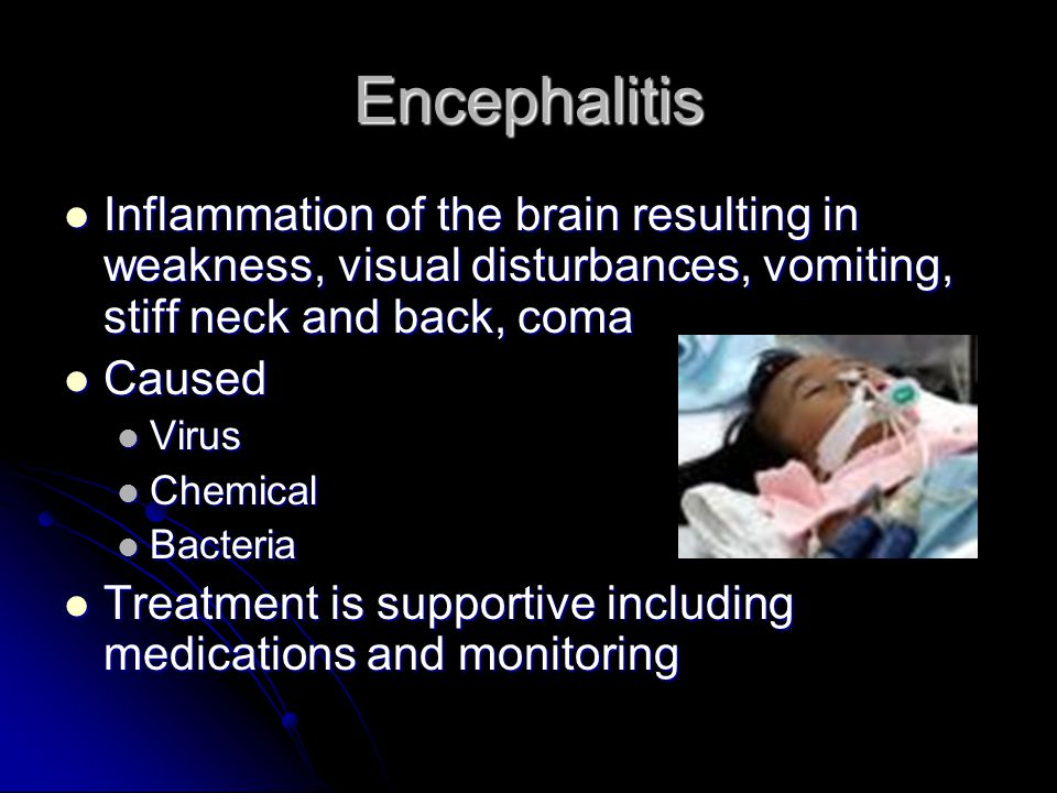 Encephalitis Inflammation of the brain resulting in weakness, visual disturbances, vomiting, stiff neck and back, coma.