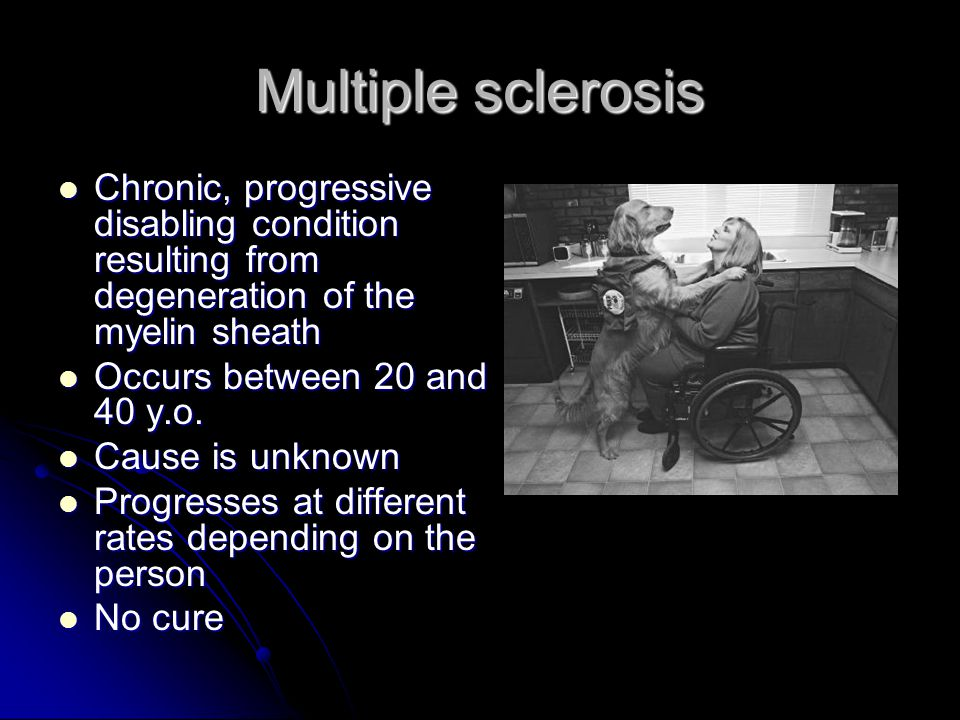 Multiple sclerosis Chronic, progressive disabling condition resulting from degeneration of the myelin sheath.