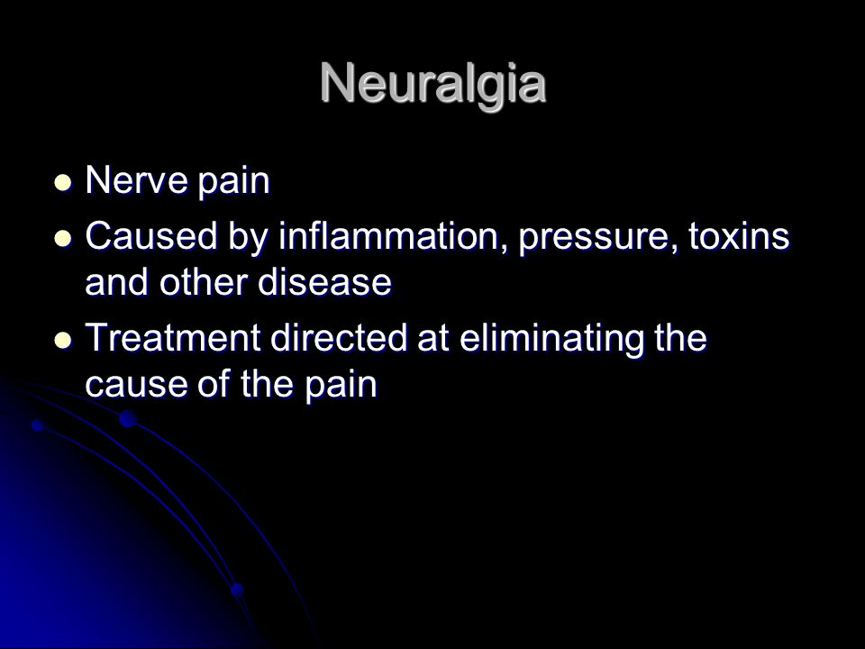 Neuralgia Nerve pain. Caused by inflammation, pressure, toxins and other disease.