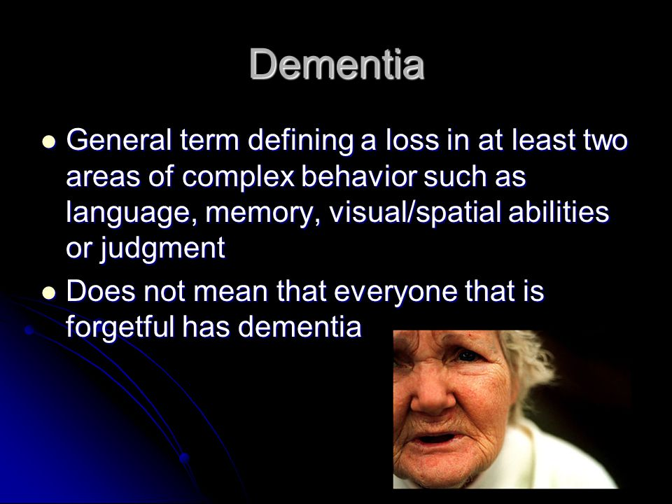 Dementia General term defining a loss in at least two areas of complex behavior such as language, memory, visual/spatial abilities or judgment.