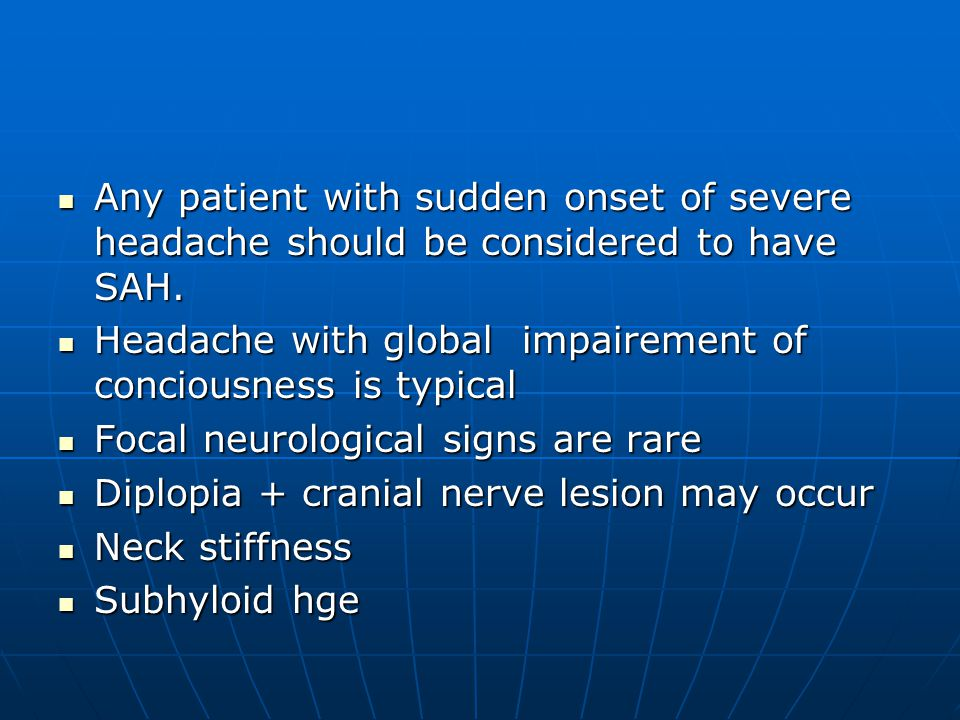 Any patient with sudden onset of severe headache should be considered to have SAH.