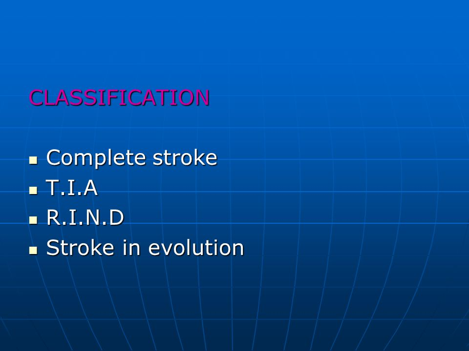 CLASSIFICATION Complete stroke T.I.A R.I.N.D Stroke in evolution