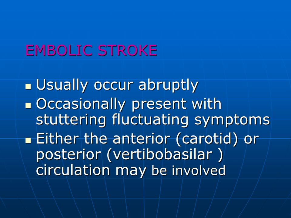 EMBOLIC STROKE Usually occur abruptly. Occasionally present with stuttering fluctuating symptoms.