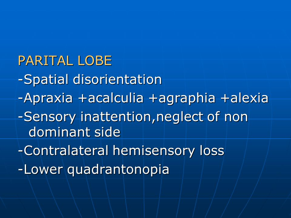 PARITAL LOBE -Spatial disorientation. -Apraxia +acalculia +agraphia +alexia. -Sensory inattention,neglect of non dominant side.
