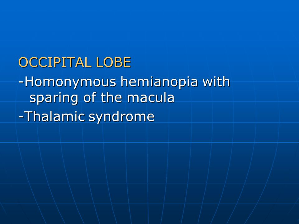 OCCIPITAL LOBE -Homonymous hemianopia with sparing of the macula -Thalamic syndrome