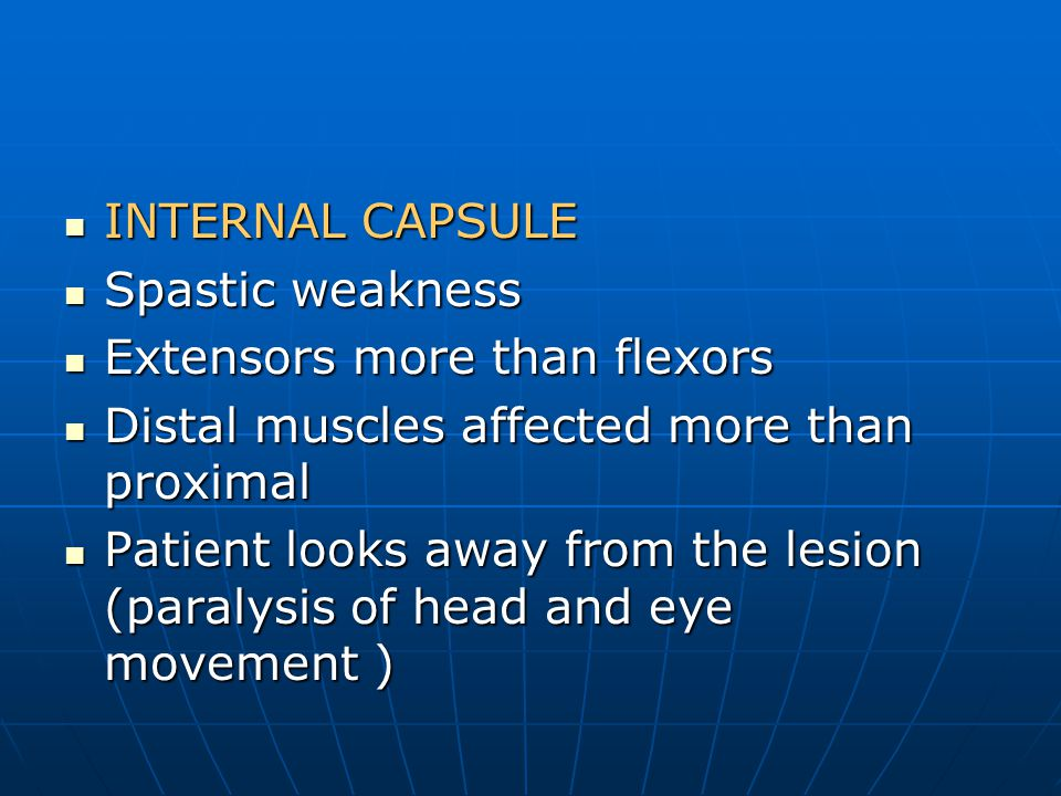 INTERNAL CAPSULE Spastic weakness. Extensors more than flexors. Distal muscles affected more than proximal.
