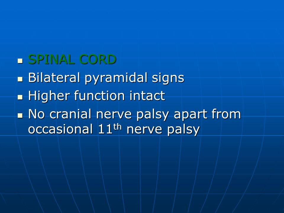 SPINAL CORD Bilateral pyramidal signs. Higher function intact.