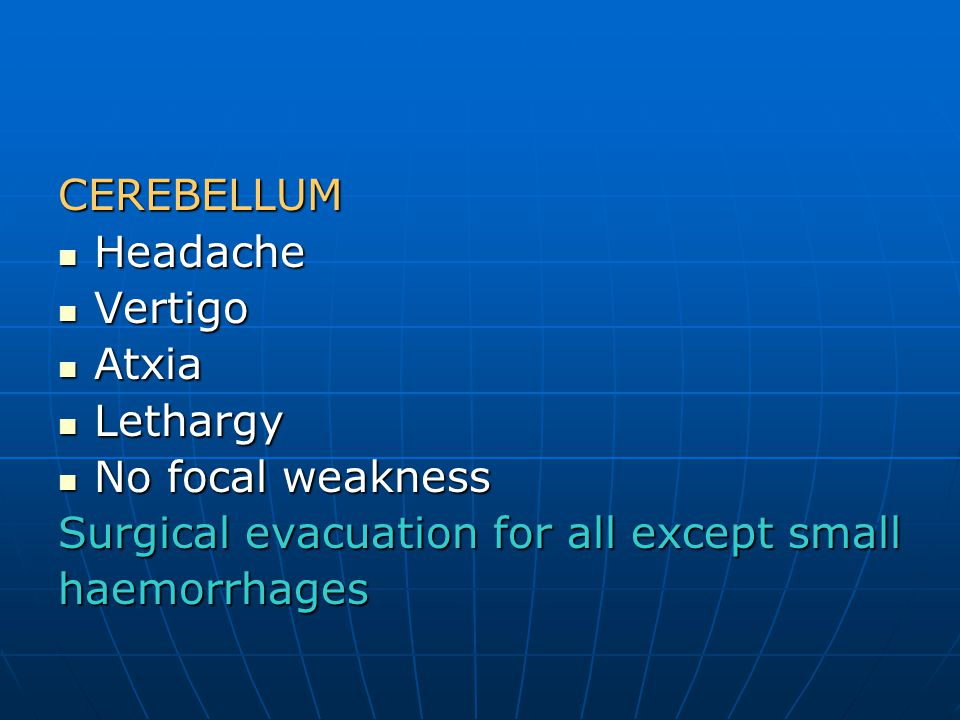 CEREBELLUM Headache. Vertigo. Atxia. Lethargy. No focal weakness. Surgical evacuation for all except small.