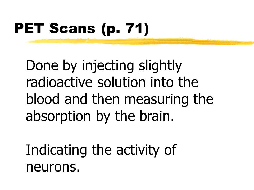PET Scans (p. 71) Done by injecting slightly radioactive solution into the blood and then measuring the absorption by the brain.