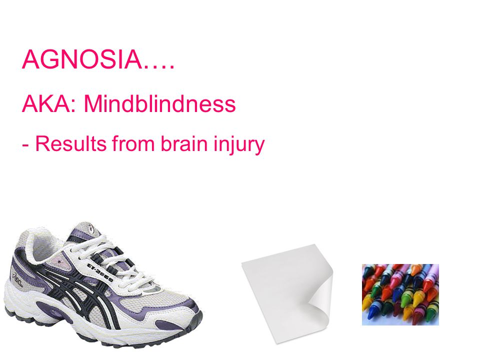AGNOSIA…. AKA: Mindblindness - Results from brain injury