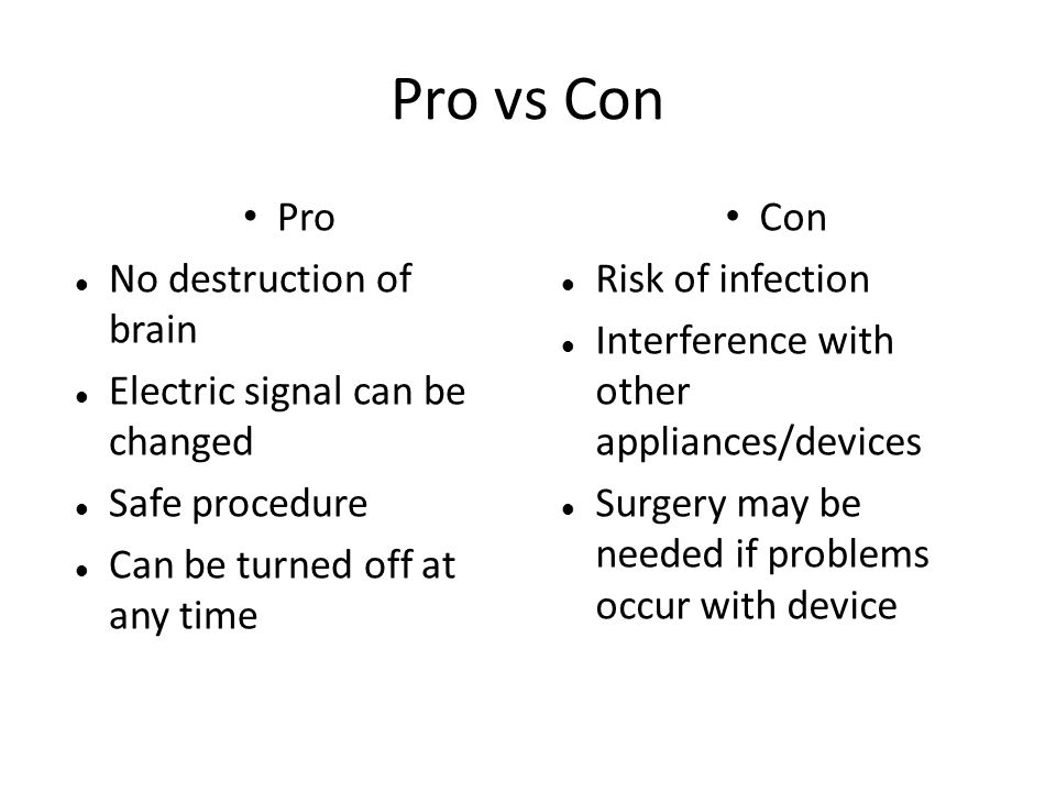 Pro vs Con Pro No destruction of brain Electric signal can be changed