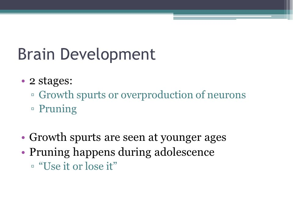 Brain Development 2 stages: Growth spurts are seen at younger ages