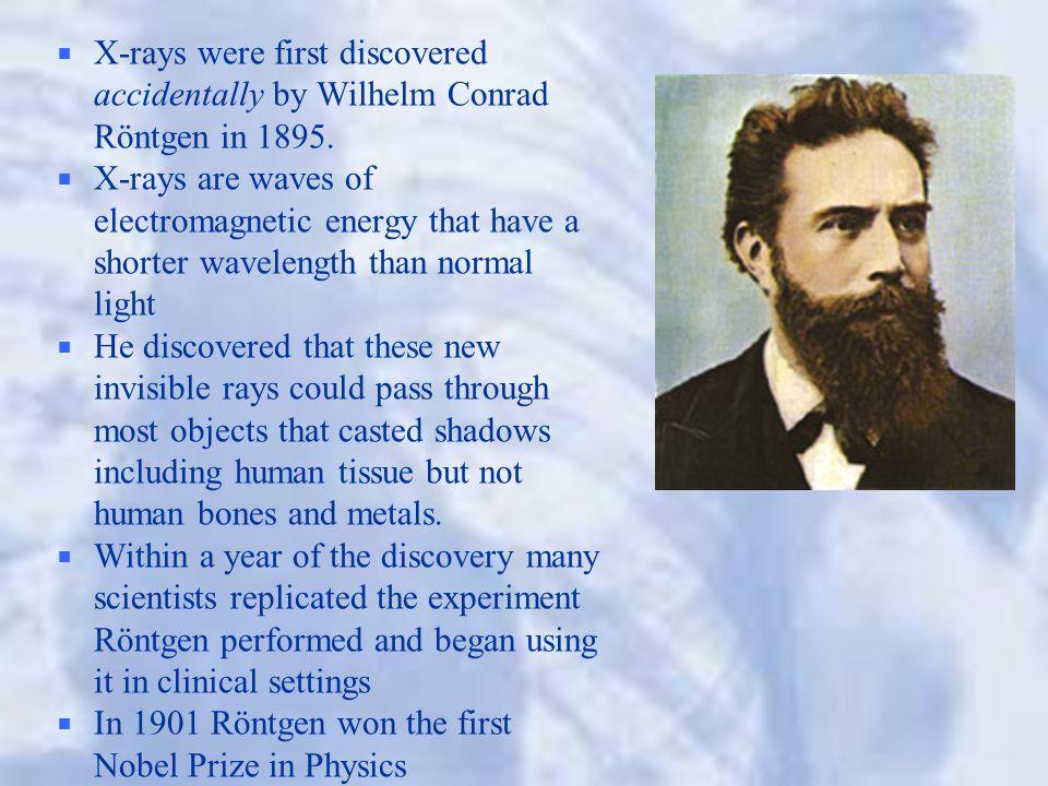 X-rays were first discovered accidentally by Wilhelm Conrad Röntgen in 1895.