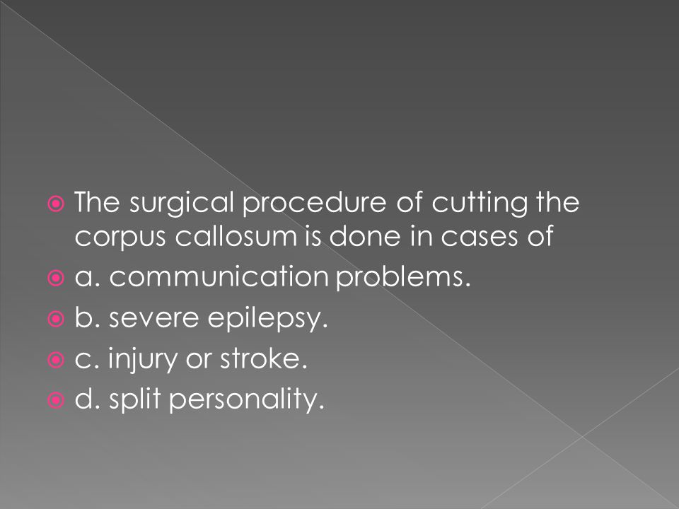 The surgical procedure of cutting the corpus callosum is done in cases of
