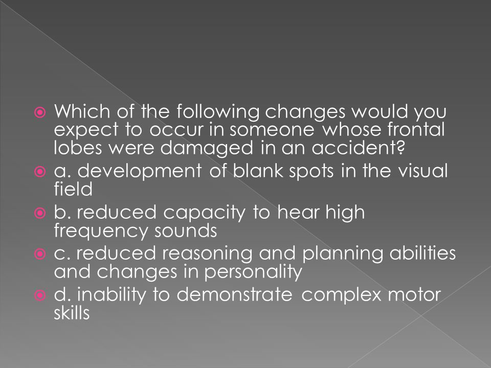Which of the following changes would you expect to occur in someone whose frontal lobes were damaged in an accident