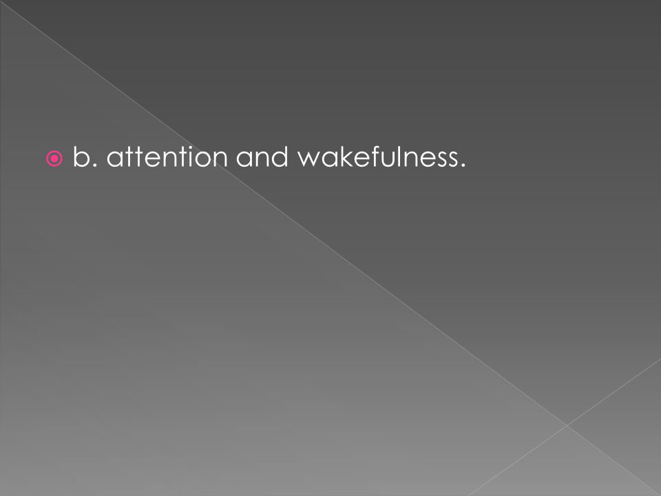 b. attention and wakefulness.