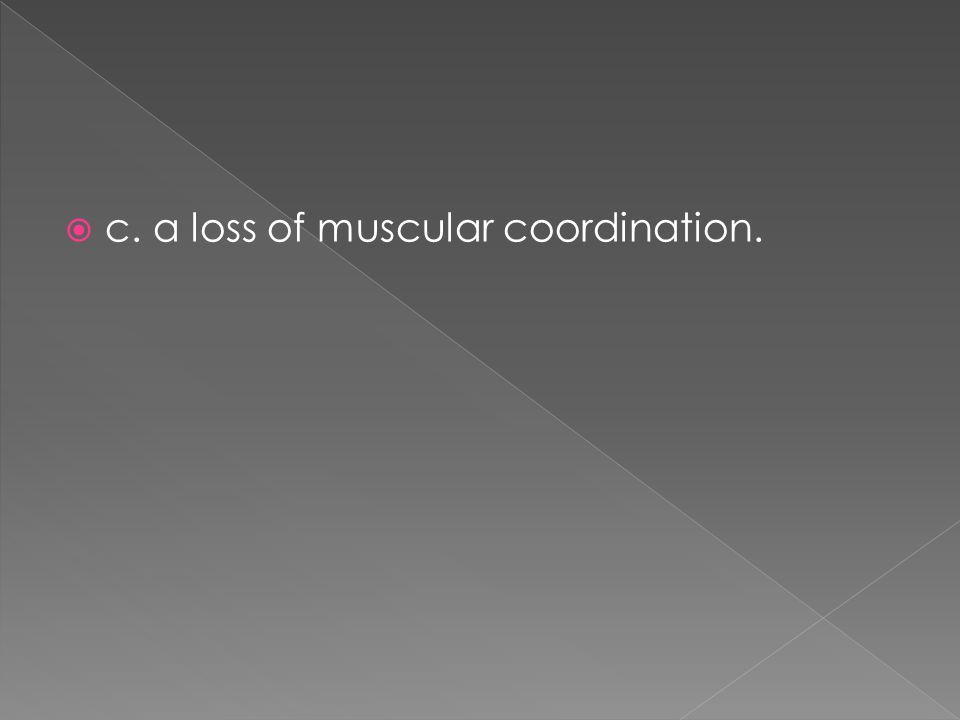 c. a loss of muscular coordination.