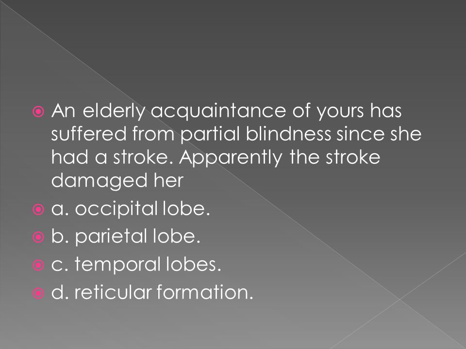 An elderly acquaintance of yours has suffered from partial blindness since she had a stroke. Apparently the stroke damaged her
