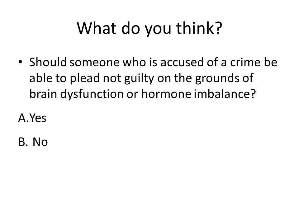 What do you think Should someone who is accused of a crime be able to plead not guilty on the grounds of brain dysfunction or hormone imbalance