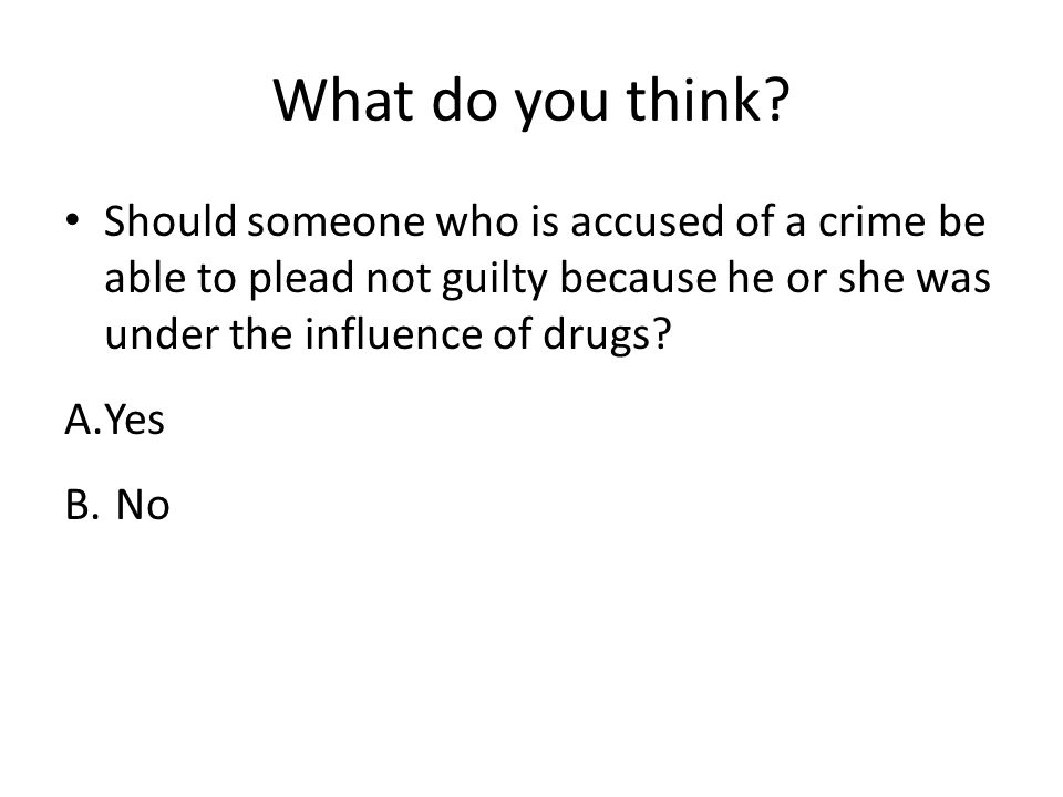 What do you think Should someone who is accused of a crime be able to plead not guilty because he or she was under the influence of drugs