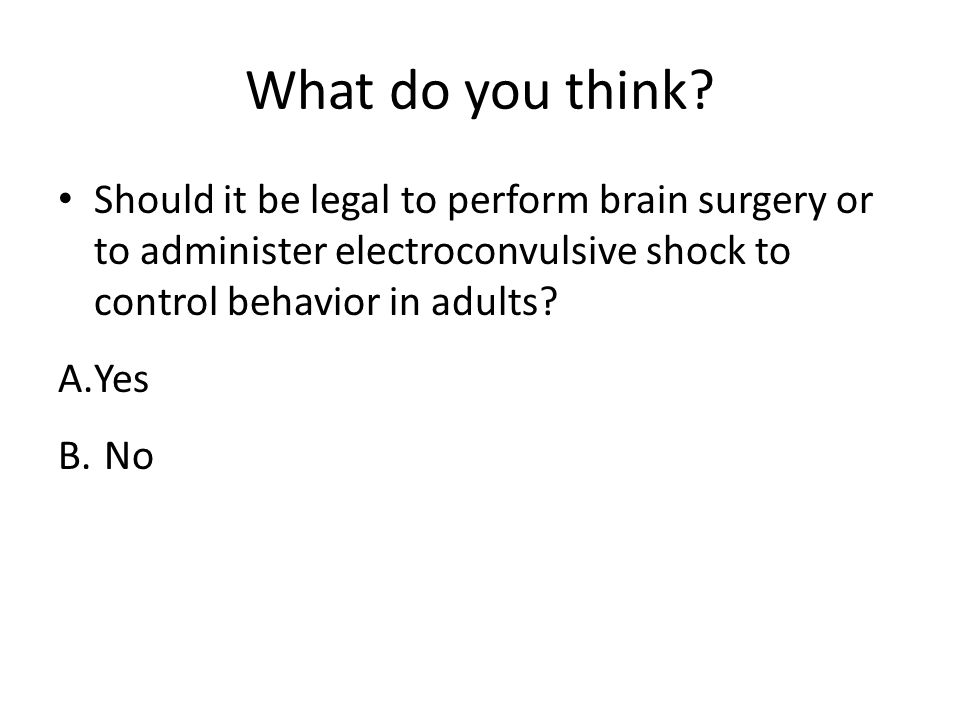 What do you think Should it be legal to perform brain surgery or to administer electroconvulsive shock to control behavior in adults