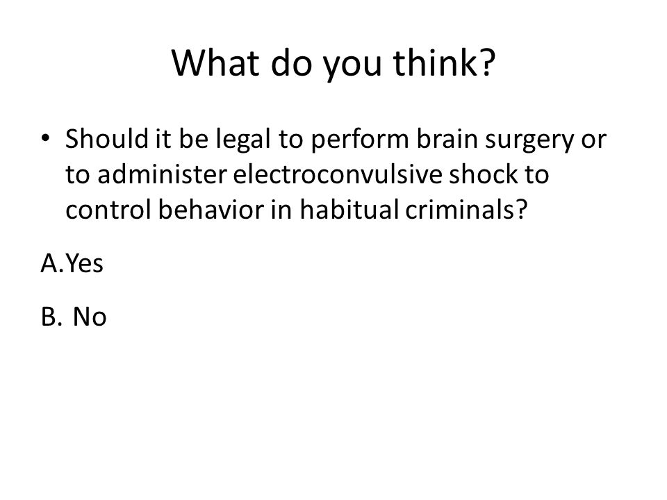 What do you think Should it be legal to perform brain surgery or to administer electroconvulsive shock to control behavior in habitual criminals