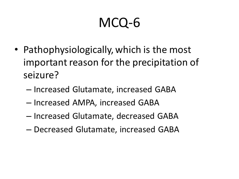 MCQ-6 Pathophysiologically, which is the most important reason for the precipitation of seizure Increased Glutamate, increased GABA.