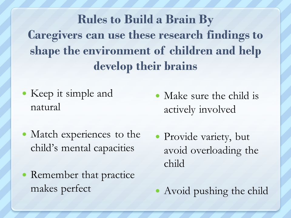 Rules to Build a Brain By Caregivers can use these research findings to shape the environment of children and help develop their brains