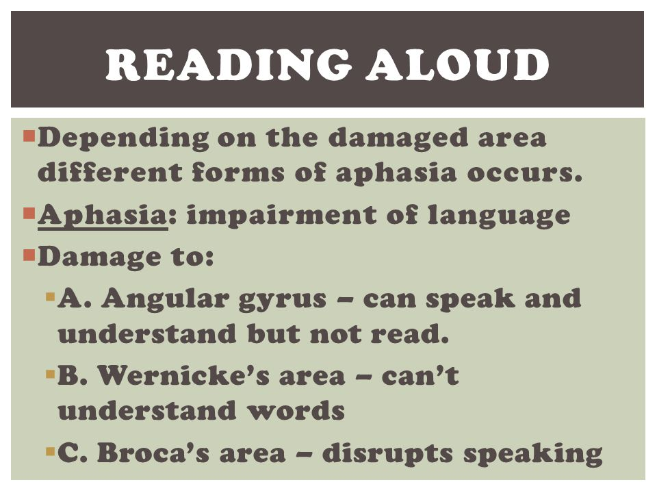 Reading Aloud Depending on the damaged area different forms of aphasia occurs. Aphasia: impairment of language.