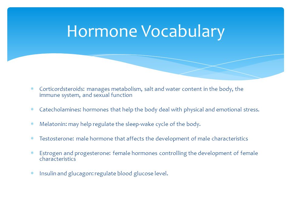 Hormone Vocabulary Corticordsteroids: manages metabolism, salt and water content in the body, the immune system, and sexual function.