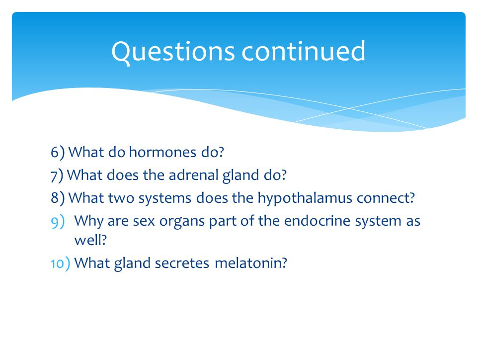 Questions continued 6) What do hormones do