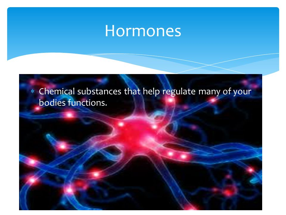 Hormones Chemical substances that help regulate many of your bodies functions.