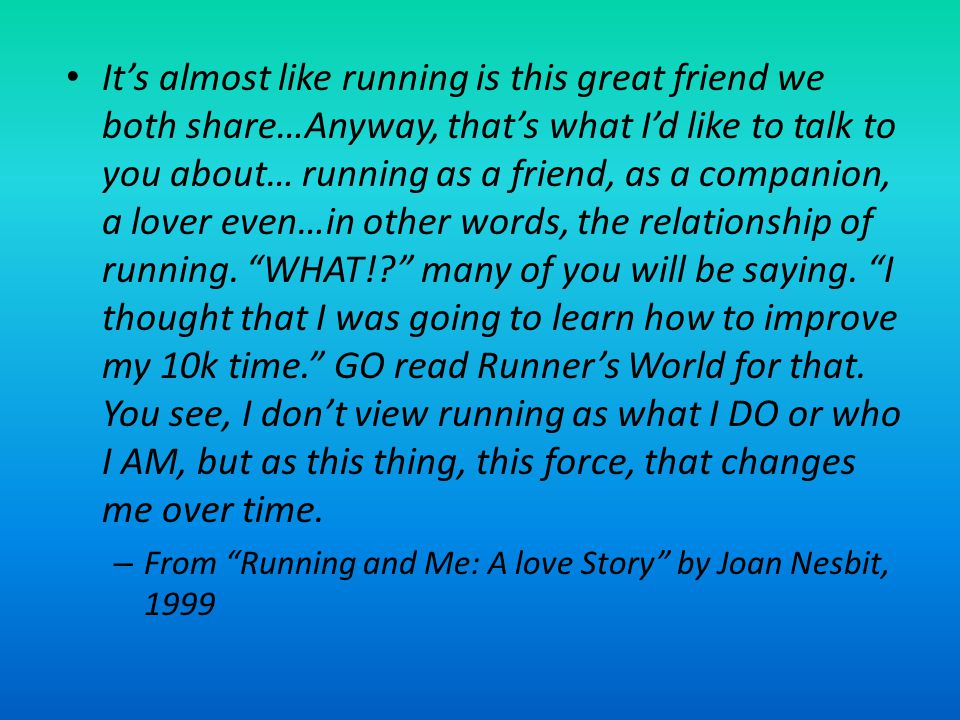 It's almost like running is this great friend we both share…Anyway, that's what I'd like to talk to you about… running as a friend, as a companion, a lover even…in other words, the relationship of running. WHAT! many of you will be saying. I thought that I was going to learn how to improve my 10k time. GO read Runner's World for that. You see, I don't view running as what I DO or who I AM, but as this thing, this force, that changes me over time.
