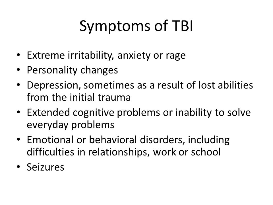 Symptoms of TBI Extreme irritability, anxiety or rage