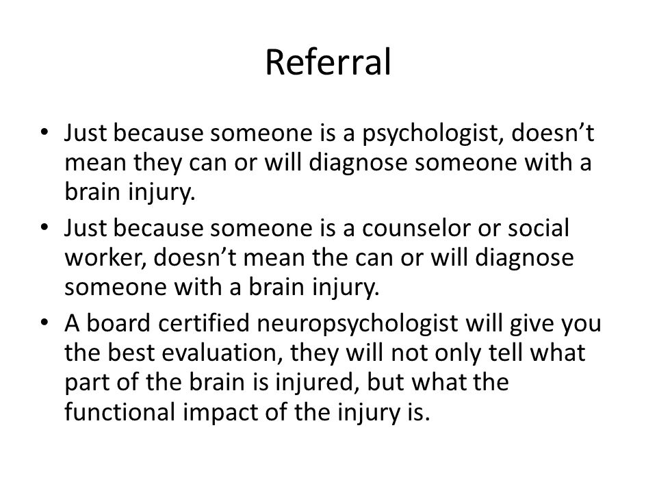 Referral Just because someone is a psychologist, doesn't mean they can or will diagnose someone with a brain injury.