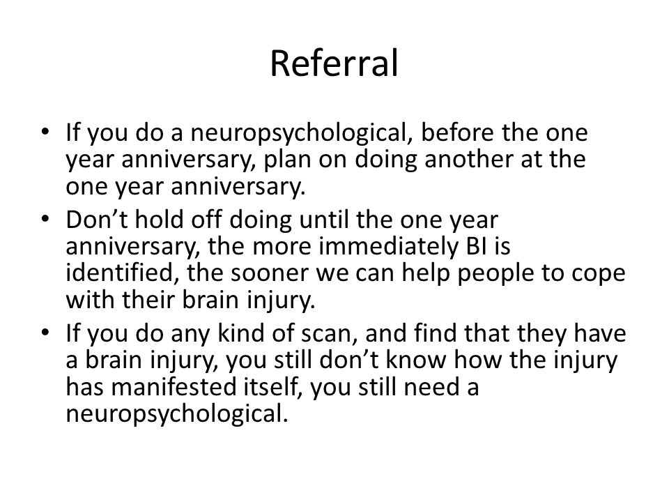Referral If you do a neuropsychological, before the one year anniversary, plan on doing another at the one year anniversary.