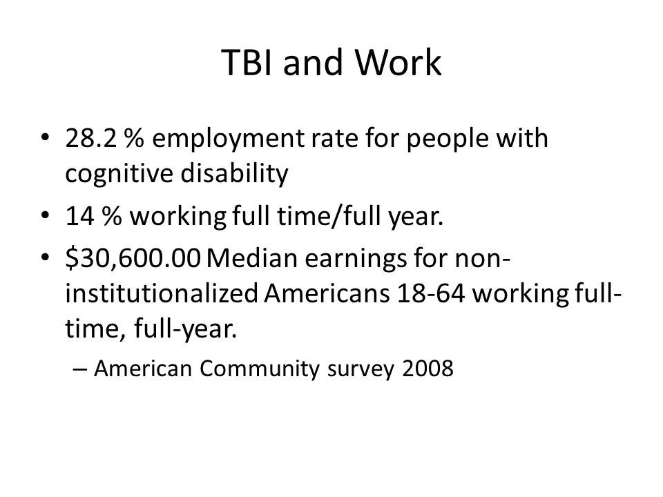 TBI and Work 28.2 % employment rate for people with cognitive disability. 14 % working full time/full year.