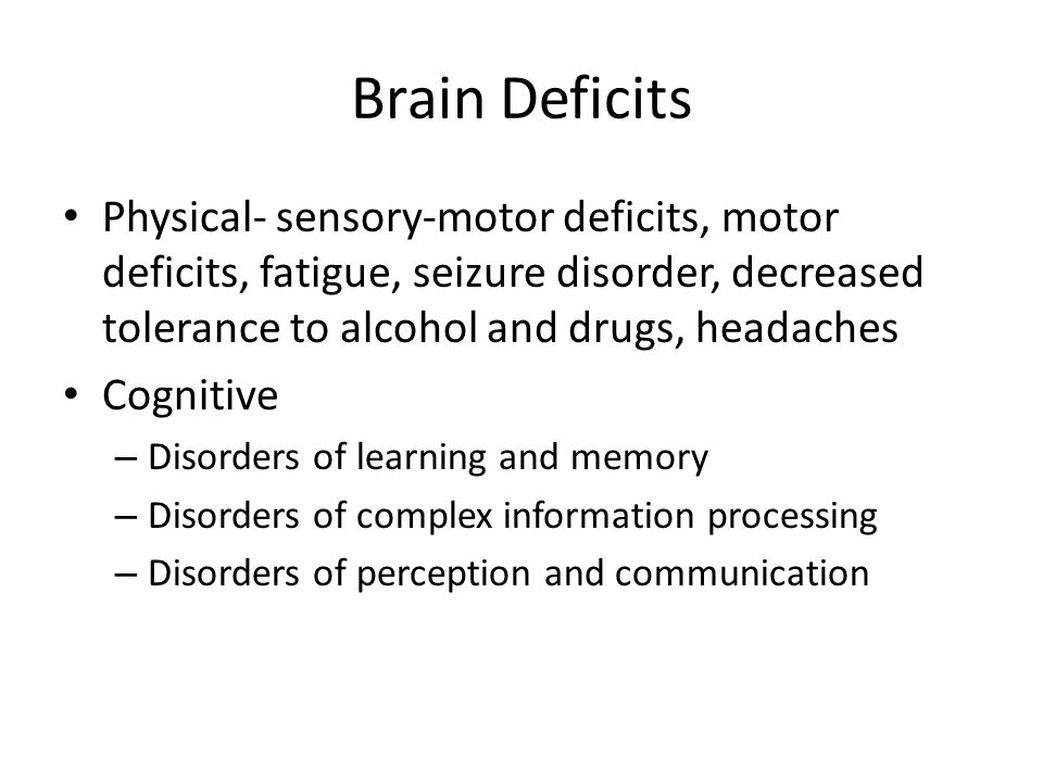 Brain Deficits Physical- sensory-motor deficits, motor deficits, fatigue, seizure disorder, decreased tolerance to alcohol and drugs, headaches.